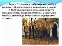Тодось Степанович здобув середню освіту в рідному селі: писати поеми розпочав...