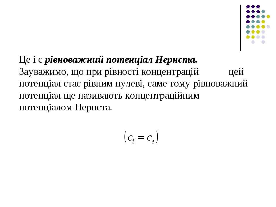Це і є рівноважний потенціал Нернста. Зауважимо, що при рівності концентрацій...