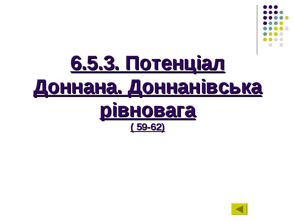 6.5.3. Потенціал Доннана. Доннанівська рівновага ( 59-62)