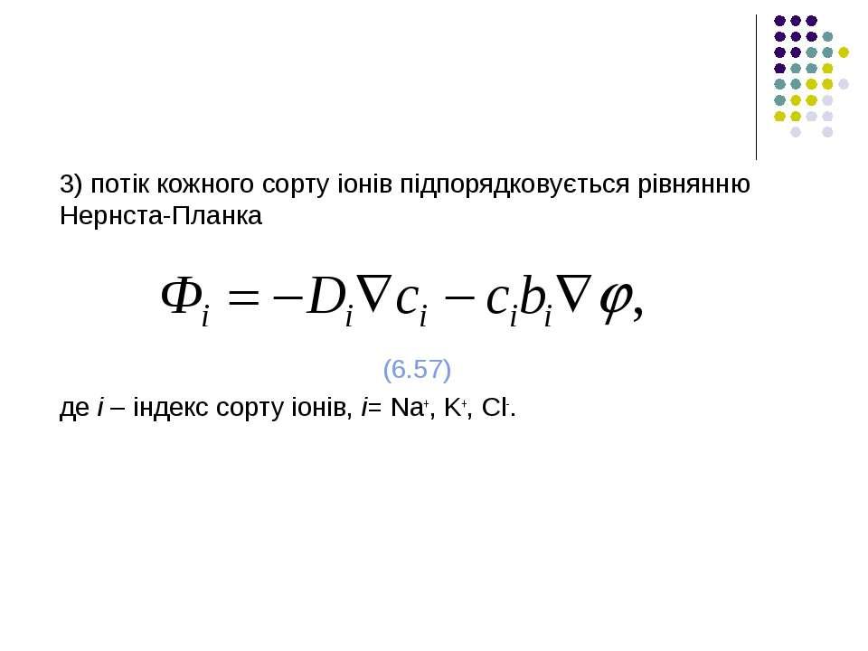 3) потік кожного сорту іонів підпорядковується рівнянню Нернста-Планка (6.57)...