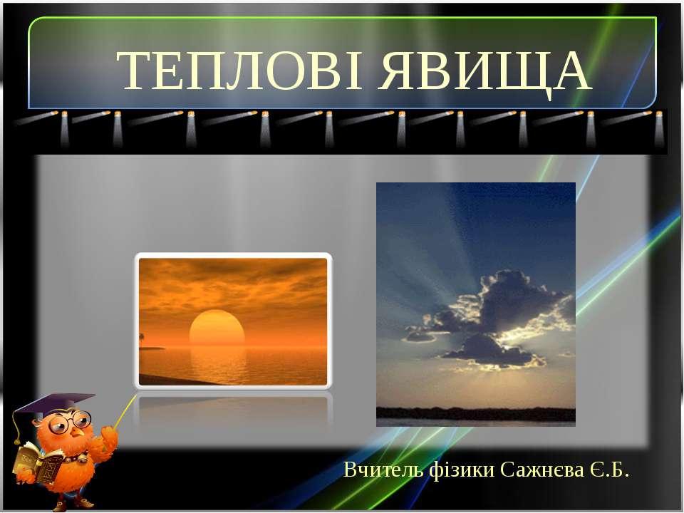 Вчитель фізики Сажнєва Є.Б. ТЕПЛОВІ ЯВИЩА