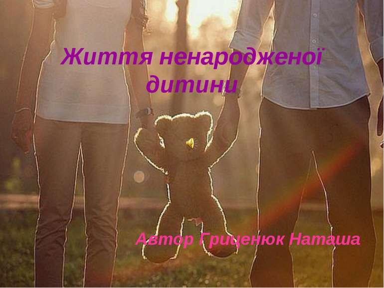 Життя ненародженої дитини Автор Гриценюк Наташа