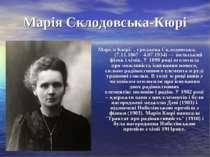 Марія Склодовська-Кюрі Марі я Кюрі , уроджена Склодовська, (7.11.1867-4.07...