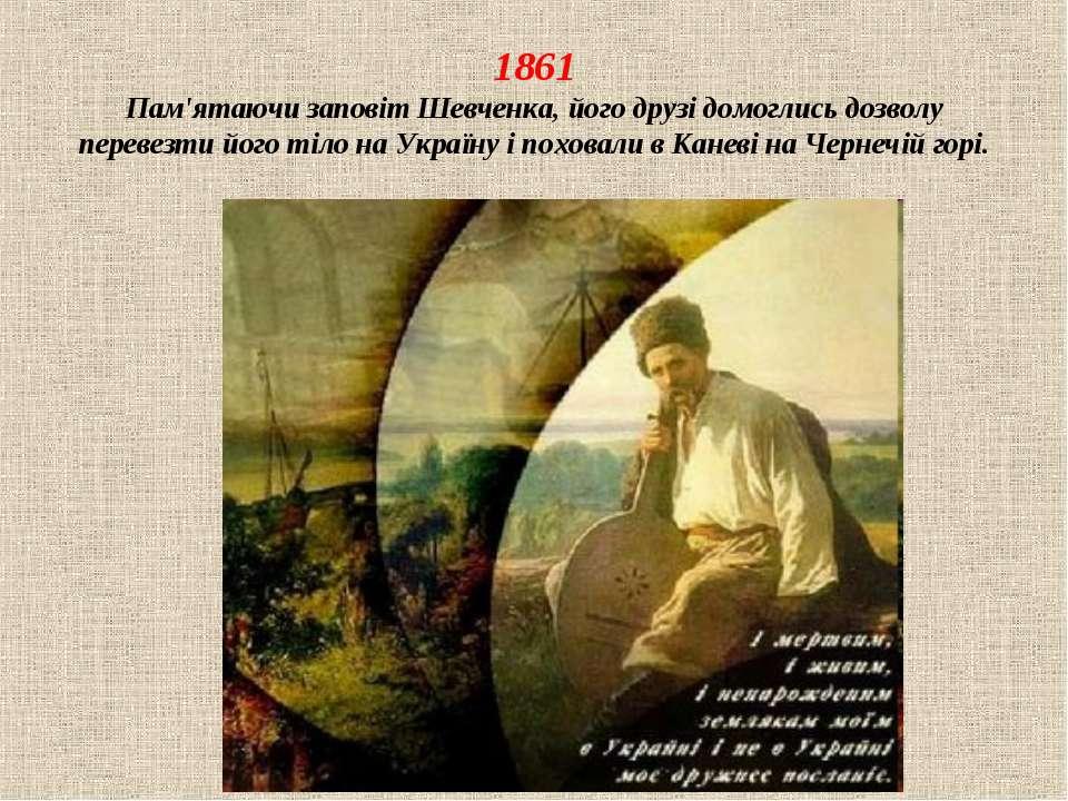 1861 Пам'ятаючи заповіт Шевченка, його друзі домоглись дозволу перевезти його...