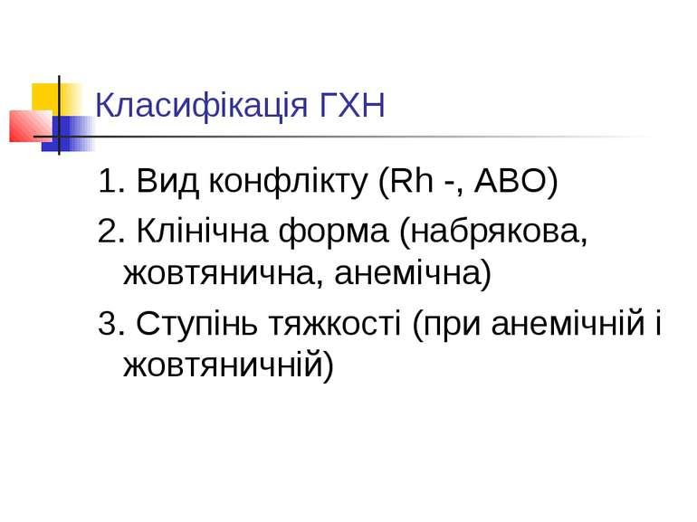 Класифікація ГХН 1. Вид конфлікту (Rh -, ABO) 2. Клінічна форма (набрякова, ж...