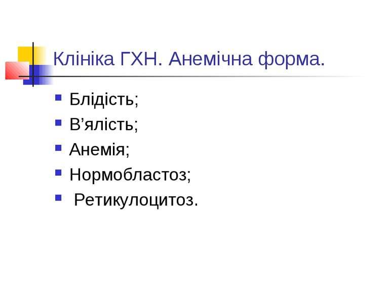 Клініка ГХН. Анемічна форма. Блідість; В'ялість; Анемія; Нормобластоз; Ретику...