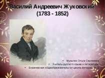 Василий Андреевич Жуковский (1783 - 1852) Музычко Ольга Сергеевна Учитель рус...