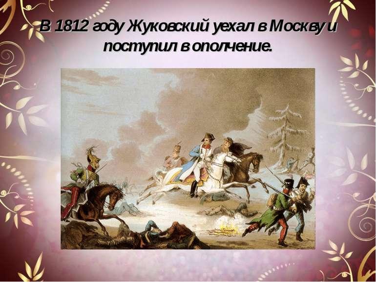 В 1812 году Жуковский уехал в Москву и поступил в ополчение.