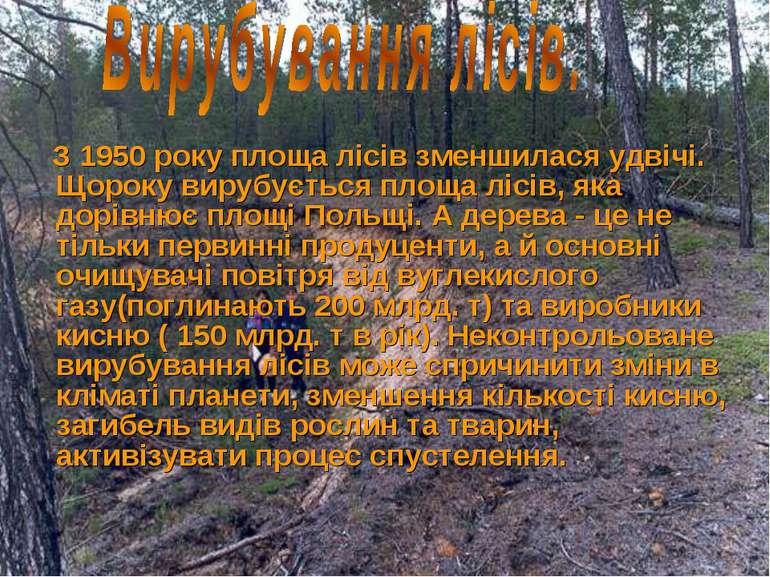 З 1950 року площа лісів зменшилася удвічі. Щороку вирубується площа лісів, як...