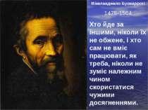 Мікеланджело Буонарроті 1475-1564 Хто йде за іншими, ніколи їх не обжене, і х...