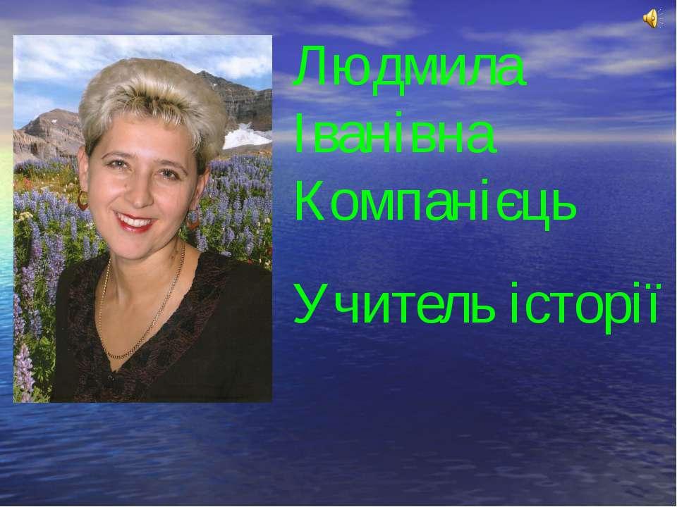 Людмила Іванівна Компанієць Учитель історії