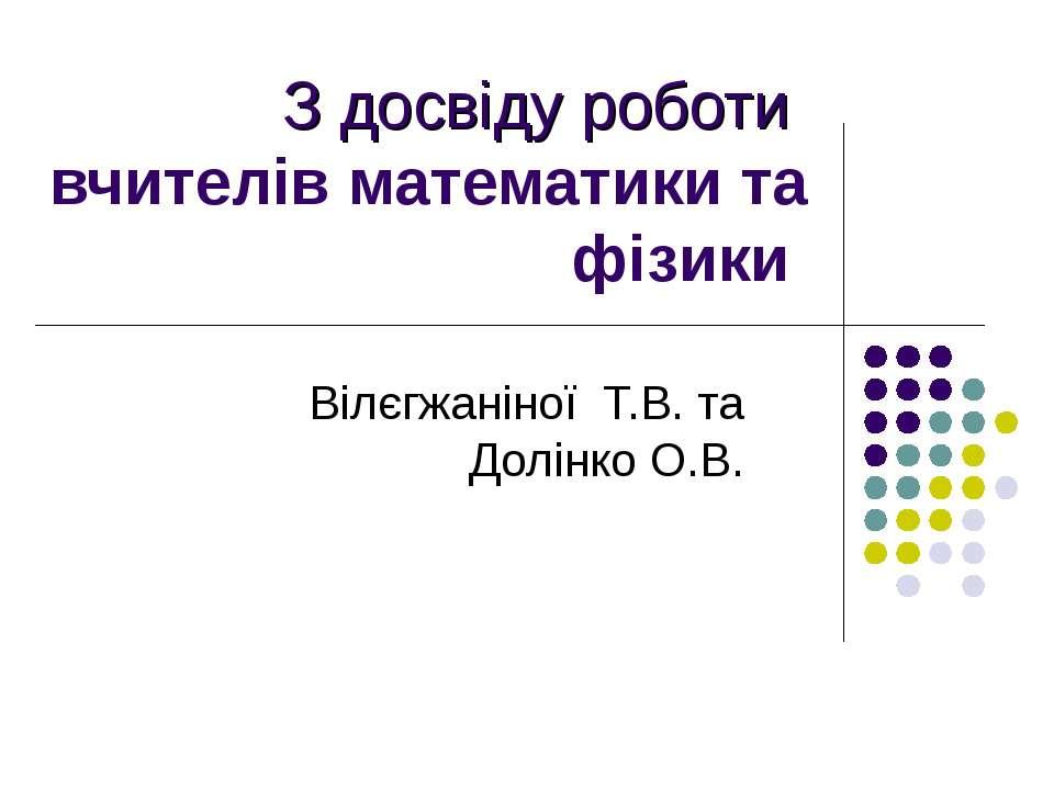З досвіду роботи вчителів математики та фізики Вілєгжаніної Т.В. та Долінко О.В.