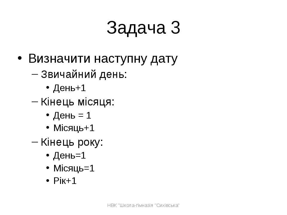 Задача 3 Визначити наступну дату Звичайний день: День+1 Кінець місяця: День =...