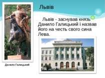 Львів - заснував князь Данило Галицький і назвав його на честь свого сина Лев...