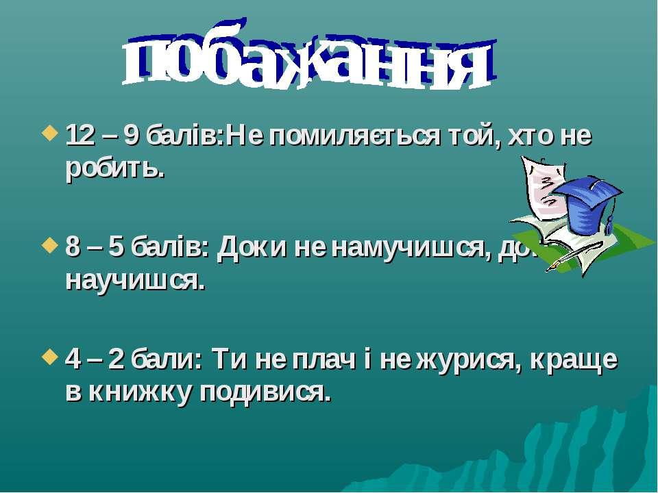 12 – 9 балів:Не помиляється той, хто не робить. 8 – 5 балів: Доки не намучишс...