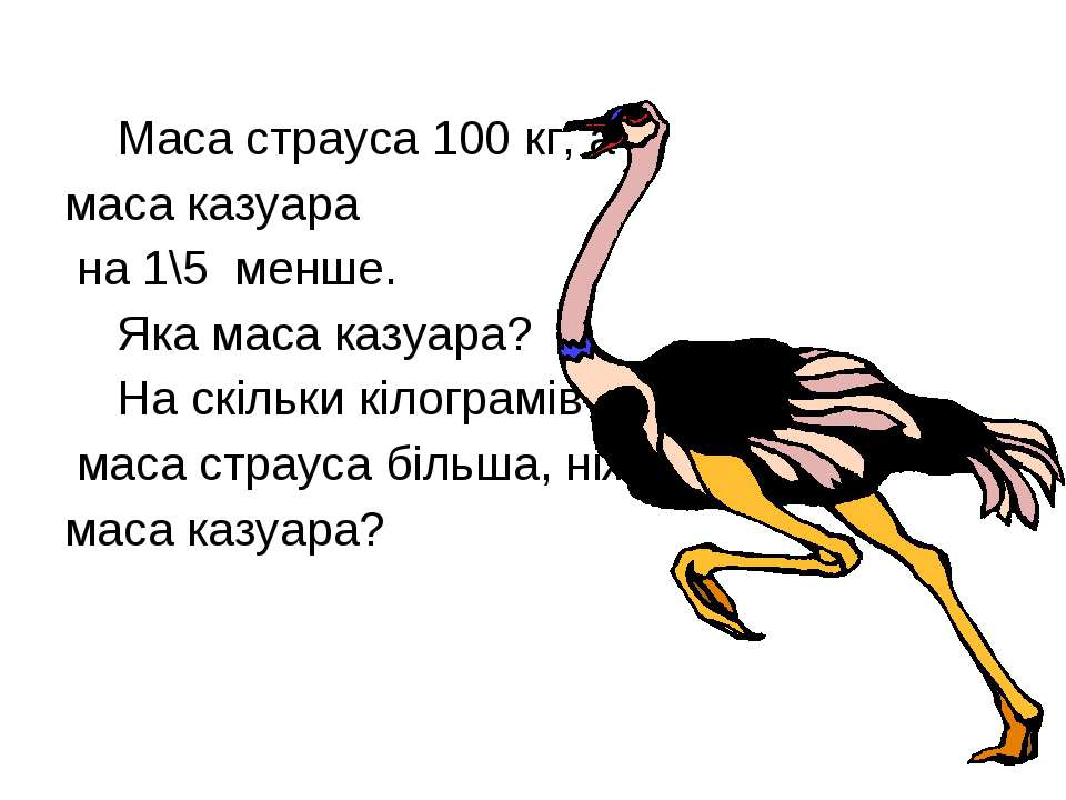 Маса страуса 100 кг, а маса казуара на 1\5 менше. Яка маса казуара? На скільк...