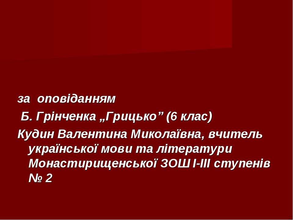 """за оповіданням Б. Грінченка """"Грицько"""" (6 клас) Кудин Валентина Миколаївна, вч..."""