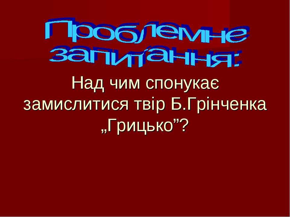 """Над чим спонукає замислитися твір Б.Грінченка """"Грицько""""?"""