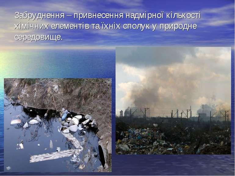 Забруднення – привнесення надмірної кількості хімічних елементів та їхніх спо...