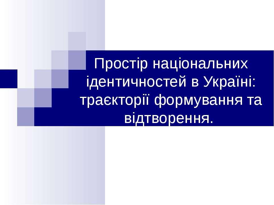 Простір національних ідентичностей в Україні: траєкторії формування та відтво...