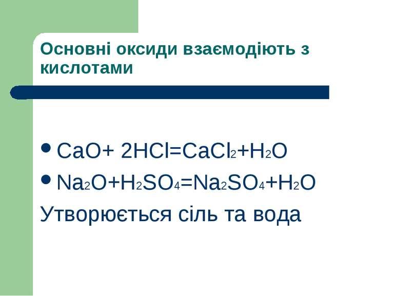 Основні оксиди взаємодіють з кислотами СaO+ 2HCl=CaCl2+H2O Na2O+H2SO4=Na2SO4+...