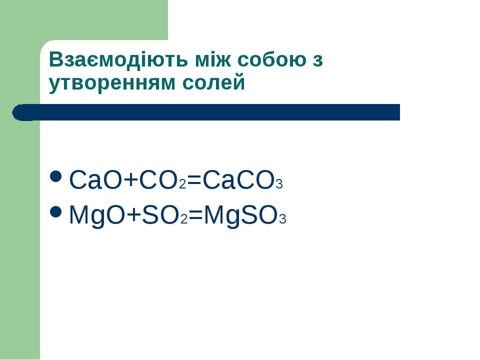 Взаємодіють між собою з утворенням солей CaO+CO2=CaCO3 MgO+SO2=MgSO3