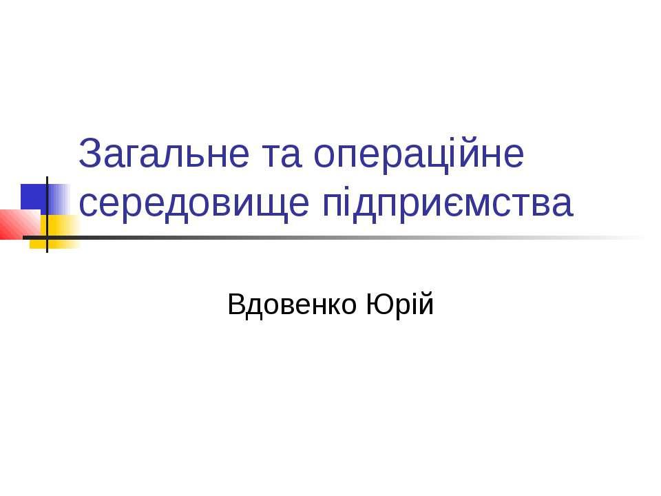 Загальне та операційне середовище підприємства Вдовенко Юрій