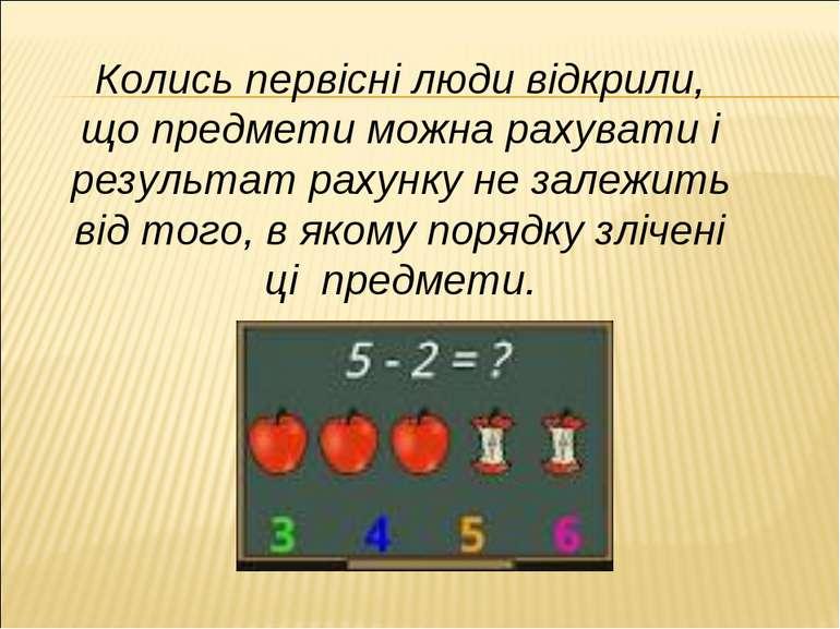 Колись первісні люди відкрили, що предмети можна рахувати і результат рахунку...