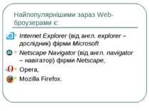 Найпопулярнішими зараз Web- броузерами є: Internet Explorer (від англ. explor...