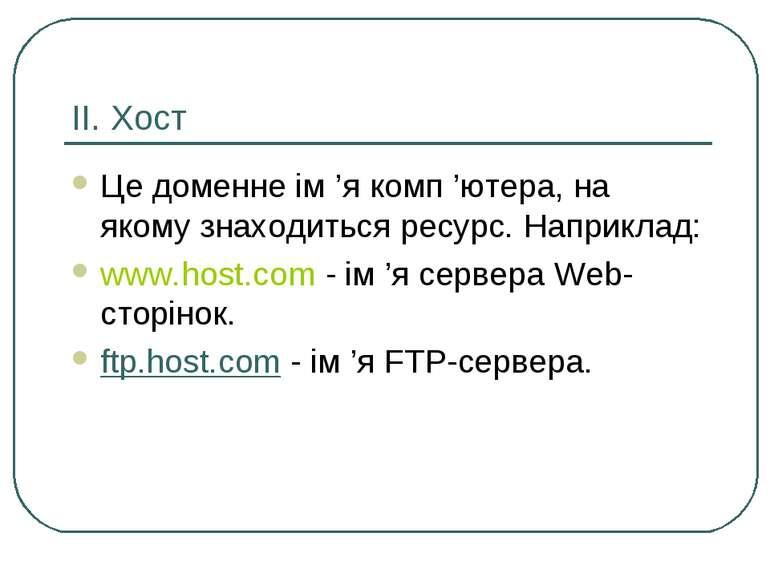 ІІ. Хост Це доменне ім 'я комп 'ютера, на якому знаходиться ресурс. Наприклад...