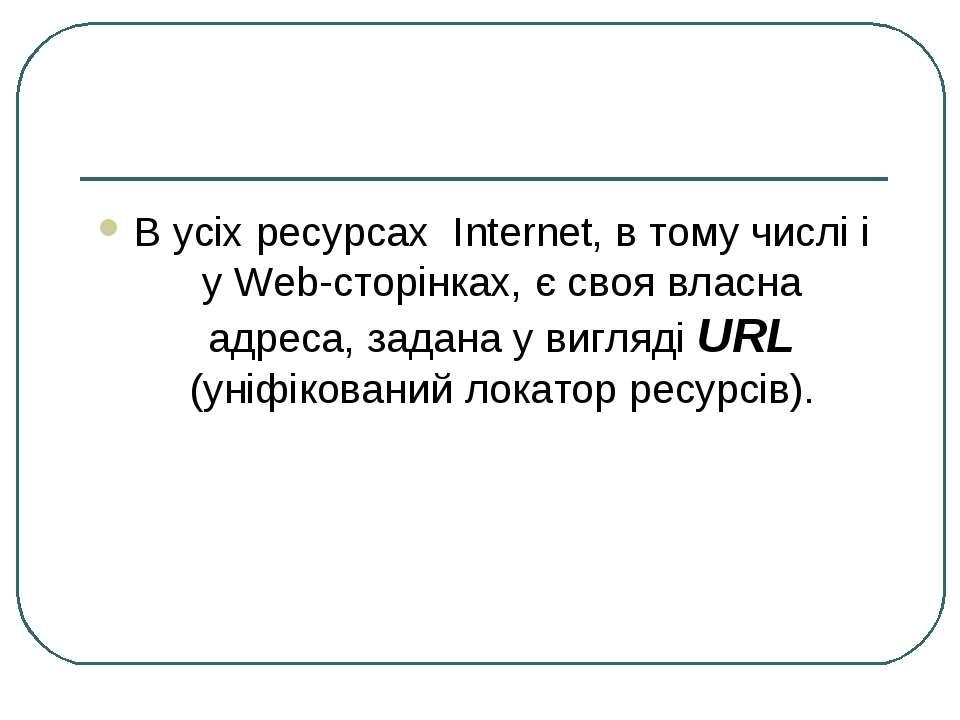 В усіх ресурсах Internet, в тому числі і у Web-сторінках, є своя власна адрес...
