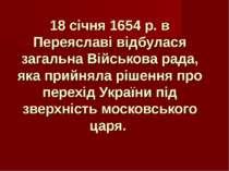 18 січня 1654 р. в Переяславі відбулася загальна Військова рада, яка прийняла...
