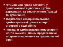 гетьман мав право вступати у дипломатичні відносини з усіма державами, за вик...