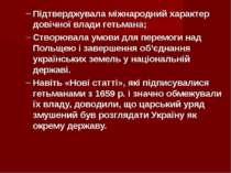 Підтверджувала міжнародний характер довічної влади гетьмана; Створювала умови...
