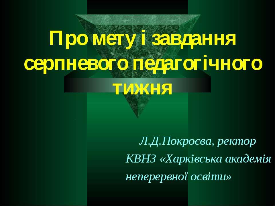 Про мету і завдання серпневого педагогічного тижня Л.Д.Покроєва, ректор КВНЗ ...