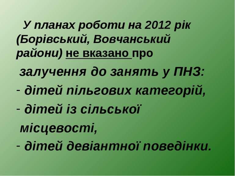 У планах роботи на 2012 рік (Борівський, Вовчанський райони) не вказано про з...