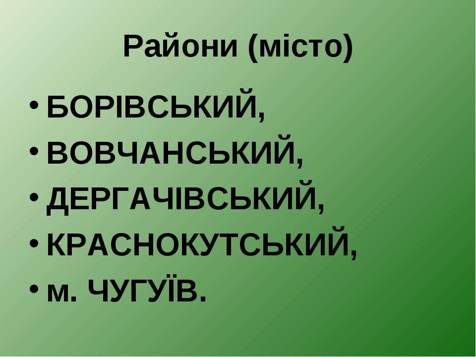 Райони (місто) БОРІВСЬКИЙ, ВОВЧАНСЬКИЙ, ДЕРГАЧІВСЬКИЙ, КРАСНОКУТСЬКИЙ, м. ЧУГ...