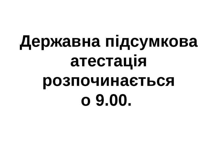 Державна підсумкова атестація розпочинається о 9.00.