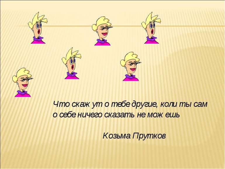 Что скажут о тебе другие, коли ты сам о себе ничего сказать не можешь Козьма ...