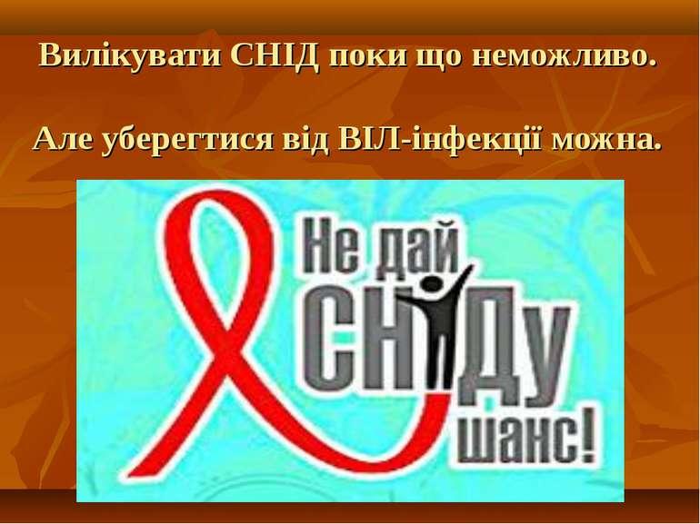 Вилікувати СНІД поки що неможливо. Але уберегтися від ВІЛ-інфекції можна.