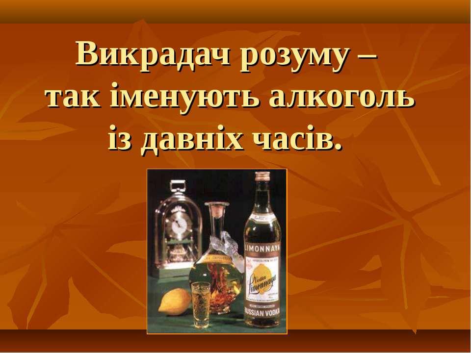 Викрадач розуму – так іменують алкоголь із давніх часів.