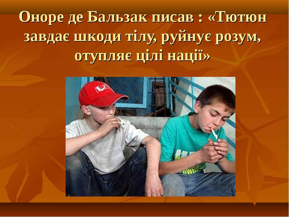 Оноре де Бальзак писав : «Тютюн завдає шкоди тілу, руйнує розум, отупляє цілі...