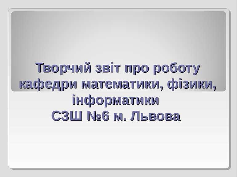 Творчий звіт про роботу кафедри математики, фізики, інформатики СЗШ №6 м. Львова