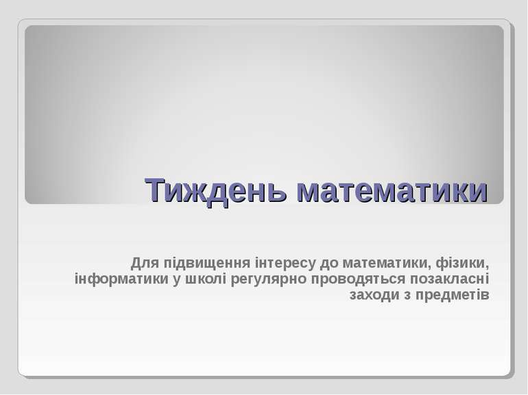 Тиждень математики Для підвищення інтересу до математики, фізики, інформатики...