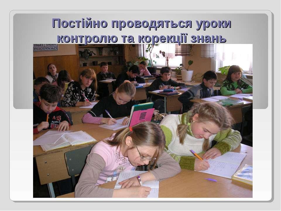 Постійно проводяться уроки контролю та корекції знань