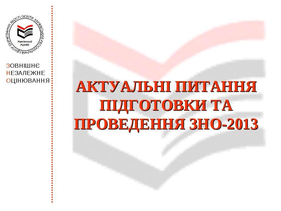 АКТУАЛЬНІ ПИТАННЯ ПІДГОТОВКИ ТА ПРОВЕДЕННЯ ЗНО-2013