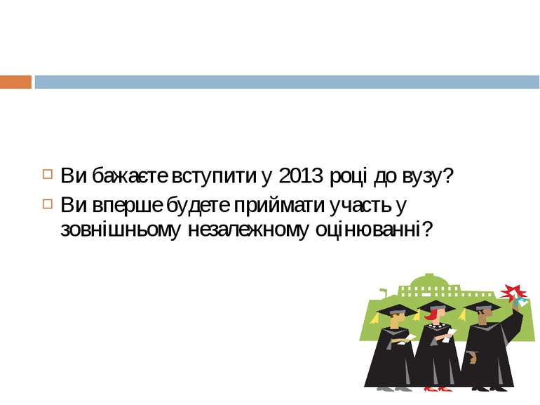 Ви бажаєте вступити у 2013 році до вузу? Ви вперше будете приймати участь у з...