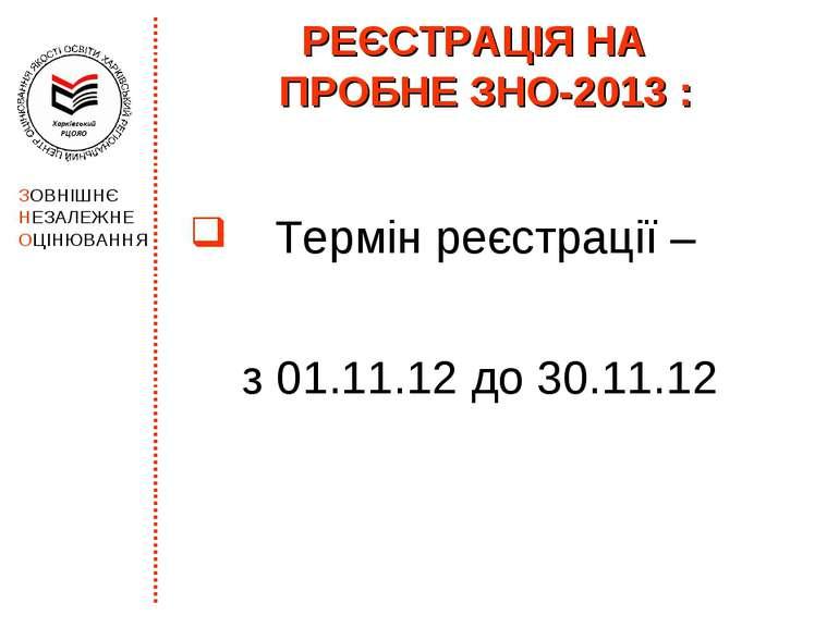РЕЄСТРАЦІЯ НА ПРОБНЕ ЗНО-2013 : Термін реєстрації – з 01.11.12 до 30.11.12