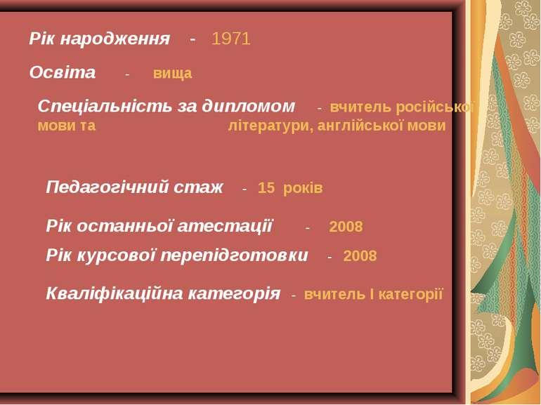 Рік народження - 1971 Освіта - вища Спеціальність за дипломом - вчитель росій...