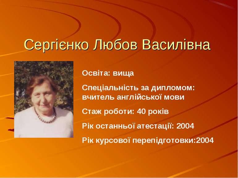 Сергієнко Любов Василівна Освіта: вища Спеціальність за дипломом: вчитель анг...